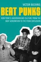 Beat Punks - New York's Underground Culture from the Beat Generation to the Punk Explosion ebook by Victor Bockris