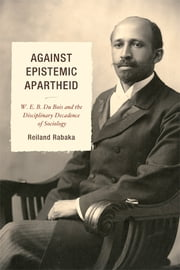 Against Epistemic Apartheid - W.E.B. Du Bois and the Disciplinary Decadence of Sociology ebook by Reiland Rabaka
