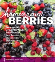 Homegrown Berries - Successfully Grow Your Own Strawberries, Raspberries, Blueberries, Blackberries, and More ebook by Timber Press