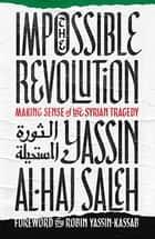 The Impossible Revolution - Making Sense of the Syrian Tragedy 電子書籍 by Yassin al-Haj Saleh