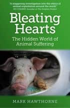 Bleating Hearts - The Hidden World of Animal Suffering ebook by Mark Hawthorne