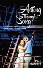 Acting Through Song - Techniques and Exercises for Musical-Theatre Actors eBook by Paul Harvard