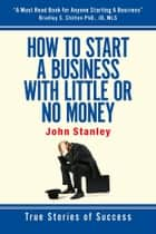How to Start a Business With Little or No Money ebook by John Stanley
