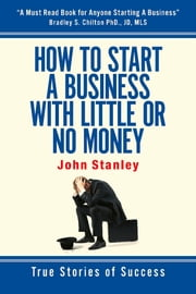 How to Start a Business With Little or No Money - True Stories of Success ebook by John Stanley
