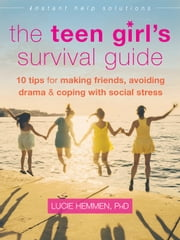 The Teen Girl's Survival Guide - Ten Tips for Making Friends, Avoiding Drama, and Coping with Social Stress ebook by Lucie Hemmen, PhD