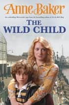 The Wild Child - Two sisters, poles apart, must unite to face the troubles ahead ebook by Anne Baker