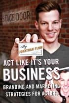 Act Like It's Your Business - Branding and Marketing Strategies for Actors ebook by Jonathan Flom