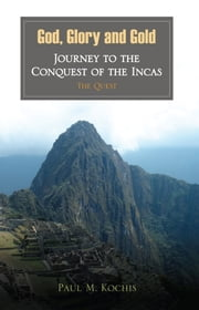 God, Glory and Gold: Journey to the Conquest of the Incas - The Quest ebook by Paul M. Kochis