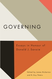 Governing - Essays in Honour of Donald J. Savoie ebook by James Bickerton,B. Guy Peters