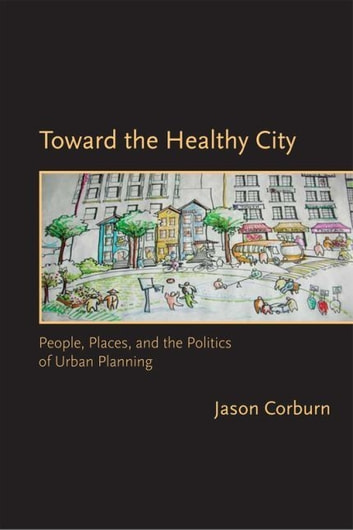 Toward the Healthy City - People, Places, and the Politics of Urban Planning ebook by Jason Corburn