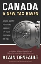 Canada: A New Tax Haven - How the Country That Shaped Caribbean Tax Havens Is Becoming One Itself ebook by Alain Deneault, Catherine Browne