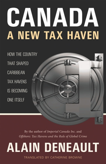 Canada: A New Tax Haven - How the Country That Shaped Caribbean Tax Havens Is Becoming One Itself ebook by Alain Deneault