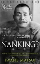 What Really Happened in Nanking? - A Spiritual Testimony of the Honorable Japanese Commander Iwane Matsui ebook by Ryuho Okawa