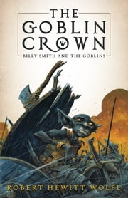 The Goblin Crown - Billy Smith and the Goblins, Book 1 ebook by Robert Hewitt Wolfe,Tom Fowler