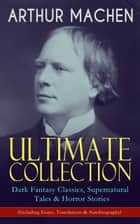 ARTHUR MACHEN Ultimate Collection: Dark Fantasy Classics, Supernatural Tales & Horror Stories (Including Essays, Translations & Autobiography) ebook by Arthur Machen