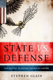 State vs. Defense - The Battle to Define America's Empire ebook by Stephen Glain