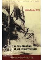 Imagination of an Insurrection: Dublin, Easter 1916 - A Study of an Ideological Movement ebook by William Irwin Thompson