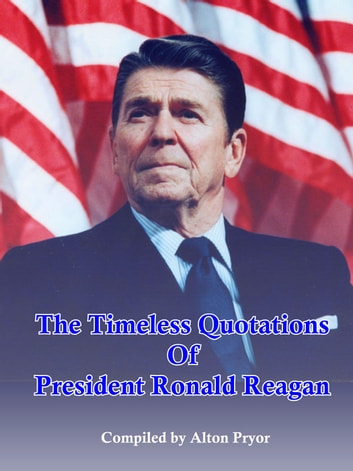 The Timeless Quotations of President Ronald Reagan ebook by Alton Pryor