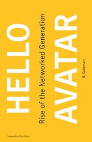 Hello Avatar - Rise of the Networked Generation ebook by B. Coleman, Clay Shirky