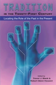 Tradition in the Twenty-First Century - Locating the Role of the Past in the Present ebook by Trevor J. Blank,Robert Glenn Howard
