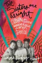 The Sisters Are Alright - Changing the Broken Narrative of Black Women in America ebook by Tamara Winfrey Harris