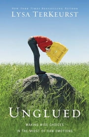 Unglued - Making Wise Choices in the Midst of Raw Emotions ebook by Lysa TerKeurst