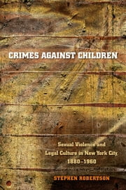Crimes against Children - Sexual Violence and Legal Culture in New York City, 1880-1960 ebook by Kobo.Web.Store.Products.Fields.ContributorFieldViewModel