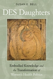 DES Daughters, Embodied Knowledge, and the Transformation of Women's Health Politics in the Late Twentieth Century ebook by Susan E. Bell