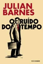 O ruído do tempo ebook by Julian Barnes, Léa Viveiros de Castro