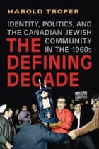 The Defining Decade - Identity, Politics, and the Canadian Jewish Community in the 1960s ebook by Harold Troper