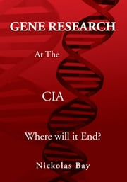 Gene Research At The CIA - Where Will It End? ebook by Nickolas Bay