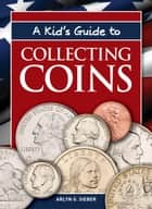 A Kid's Guide to Collecting Coins ebook by Arlyn G. Sieber