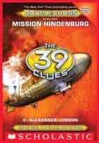 Mission Hindenburg (The 39 Clues: Doublecross, Book 2) ebook by C. Alexander London