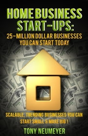 Home Business Start-Ups: 25 - Million Dollar Businesses You Can Start Today: Scalable, Trending Businesses You Can Start Small & Make BIG! ebook by Tony Neumeyer