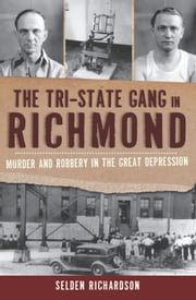 The Tri-State Gang in Richmond - Murder and Robery in the Great Depression ebook by Selden Richardson
