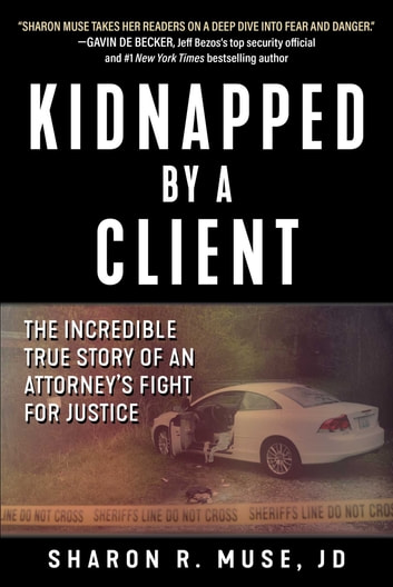 Kidnapped by a Client - The Incredible True Story of an Attorney's Fight for Justice ebook by Sharon R. Muse, JD
