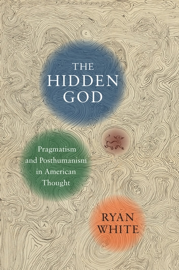 The Hidden God - Pragmatism and Posthumanism in American Thought ebook by Ryan White