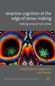 Enactive Cognition at the Edge of Sense-Making - Making Sense of Non-Sense ebook by Dr Massimiliano Cappuccio,Dr Tom Froese
