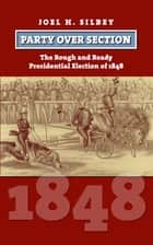 Party over Section - The Rough and Ready Presidential Election of 1848 ebook by Joel H. Silbey