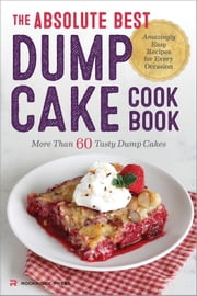 The Absolute Best Dump Cake Cookbook: More Than 60 Tasty Dump Cakes ebook by Kobo.Web.Store.Products.Fields.ContributorFieldViewModel