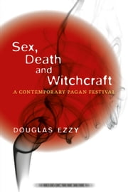 Sex, Death and Witchcraft - A Contemporary Pagan Festival ebook by Douglas Ezzy