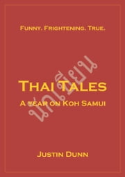Thai Tales - A Year on Koh Samui - Funny. Frightening. True. ebook by Justin Dunn