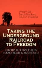 Taking the Underground Railroad to Freedom – Selected True Stories from Former Slaves & Abolitionists (Illustrated) - Collected Record of Authentic Narratives, Facts & Letters: True Life Stories of Runaway Slaves and the Two Celebrated Female Conductors of the Underground Railroad ebook by William Still, Sarah Bradford, Laura S. Haviland