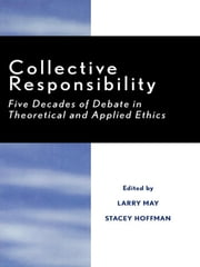 Collective Responsibility - Five Decades of Debate in Theoretical and Applied Ethics ebook by Larry May,Stacey Hoffman