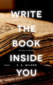Write The Book Inside You ebook by P.A. Wilson