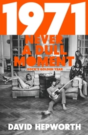 1971 - Never a Dull Moment - Rock's Golden Year ebook by David Hepworth