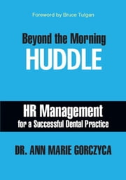 Beyond the Morning HUDDLE: HR Management for a Successful Dental Practice ebook by Dr. Ann Marie Gorczyca, DMD, MPH, MS