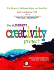 The Alzheimer's Creativity Project - The Caregiver's Ultimate Guide to a Good Day; Communication and Activities in the World of Alzheimer's ebook by Jytte Fogh Lokvig,Jytte Fogh Lokvig