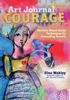 Art Journal Courage - Fearless Mixed Media Techniques for Journaling Bravely ebook by Dina Wakley