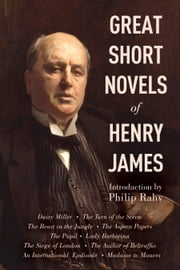 Great Short Novels of Henry James - Daisy Miller, The Turn of the Screw, The Beast in the Jungle, The Aspern Papers, The Pupil, Lady Barberina, The Siege of London, The Author of Beltraffio, An International Episode, Madame de Mauves ebook by Henry James,Philip Rahv